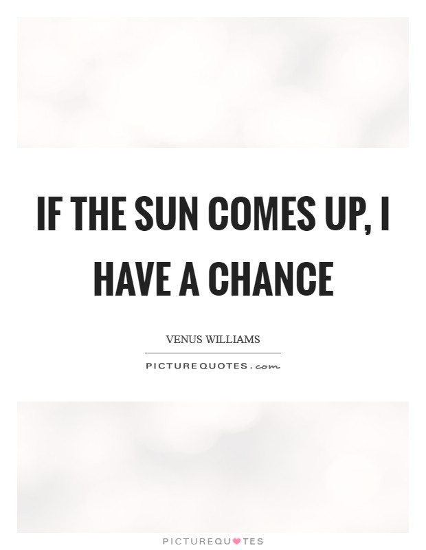 If the sun comes up, I have a chance Picture Quote #1
