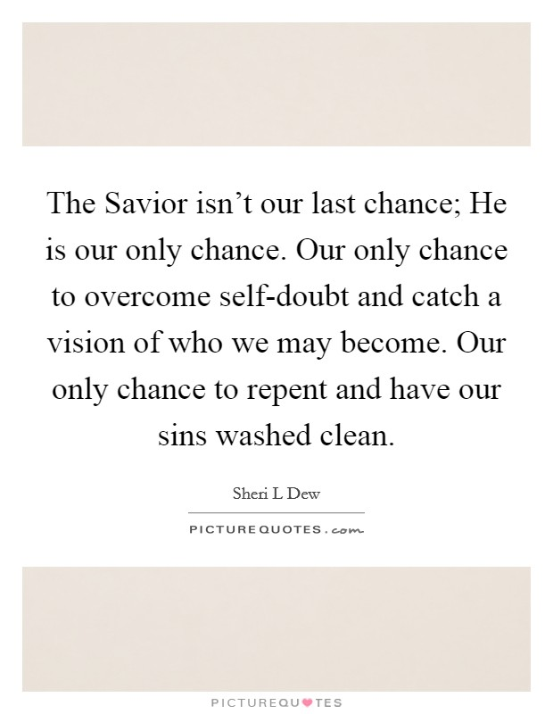 The Savior isn't our last chance; He is our only chance. Our only chance to overcome self-doubt and catch a vision of who we may become. Our only chance to repent and have our sins washed clean Picture Quote #1