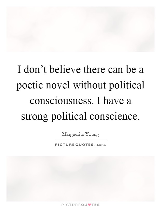 I don't believe there can be a poetic novel without political consciousness. I have a strong political conscience Picture Quote #1