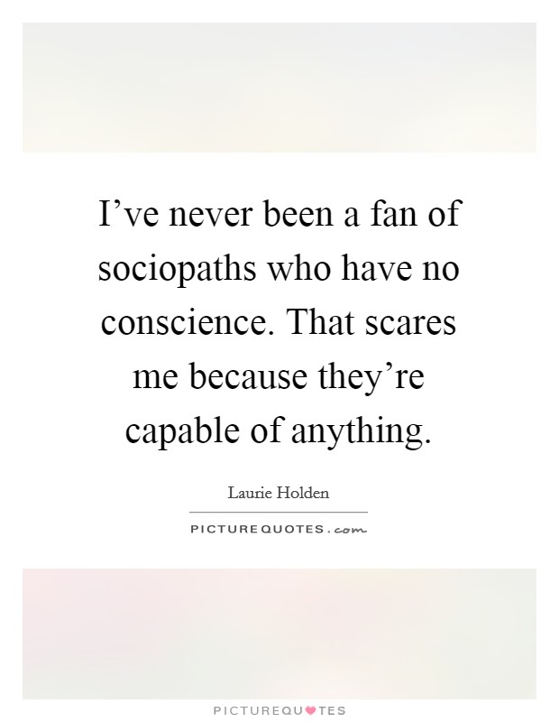 I've never been a fan of sociopaths who have no conscience. That scares me because they're capable of anything Picture Quote #1