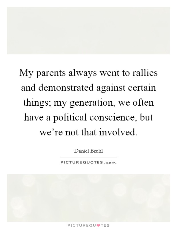My parents always went to rallies and demonstrated against certain things; my generation, we often have a political conscience, but we're not that involved Picture Quote #1