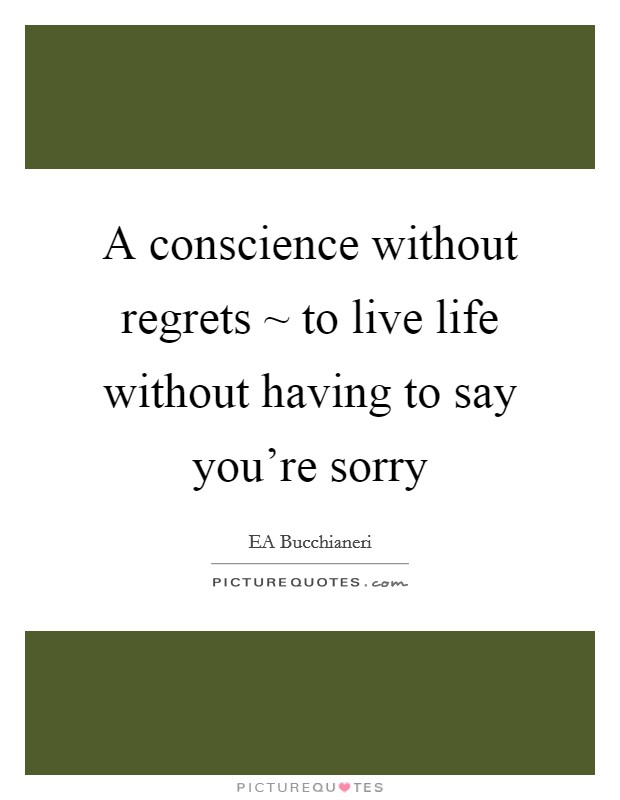 A conscience without regrets ~ to live life without having to say you're sorry Picture Quote #1
