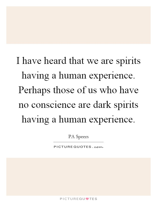 I have heard that we are spirits having a human experience. Perhaps those of us who have no conscience are dark spirits having a human experience Picture Quote #1