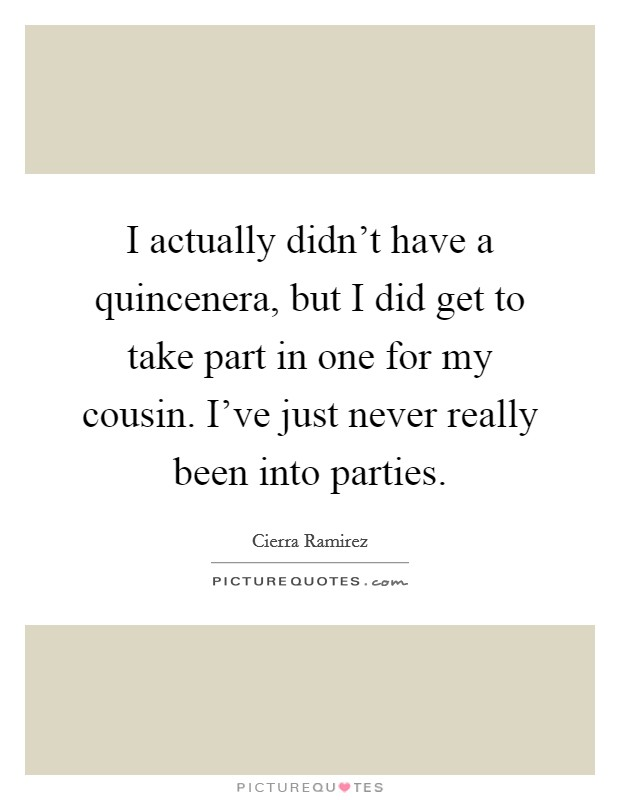 I actually didn't have a quincenera, but I did get to take part in one for my cousin. I've just never really been into parties Picture Quote #1