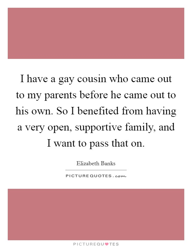 I have a gay cousin who came out to my parents before he came out to his own. So I benefited from having a very open, supportive family, and I want to pass that on Picture Quote #1