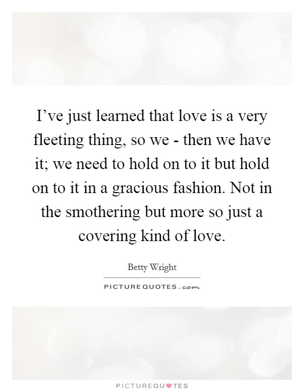 I've just learned that love is a very fleeting thing, so we - then we have it; we need to hold on to it but hold on to it in a gracious fashion. Not in the smothering but more so just a covering kind of love Picture Quote #1
