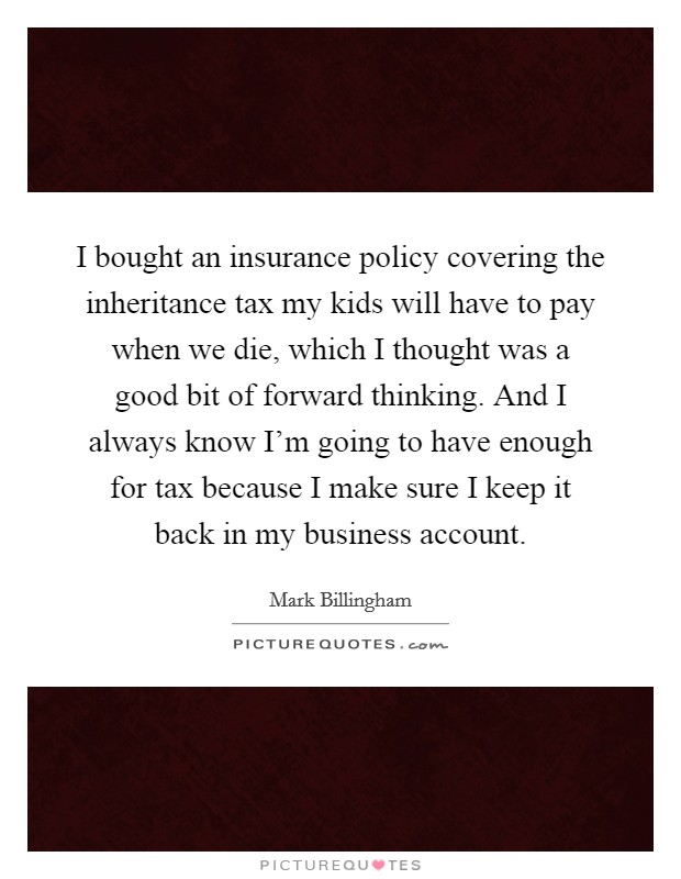 I bought an insurance policy covering the inheritance tax my kids will have to pay when we die, which I thought was a good bit of forward thinking. And I always know I'm going to have enough for tax because I make sure I keep it back in my business account. Picture Quote #1