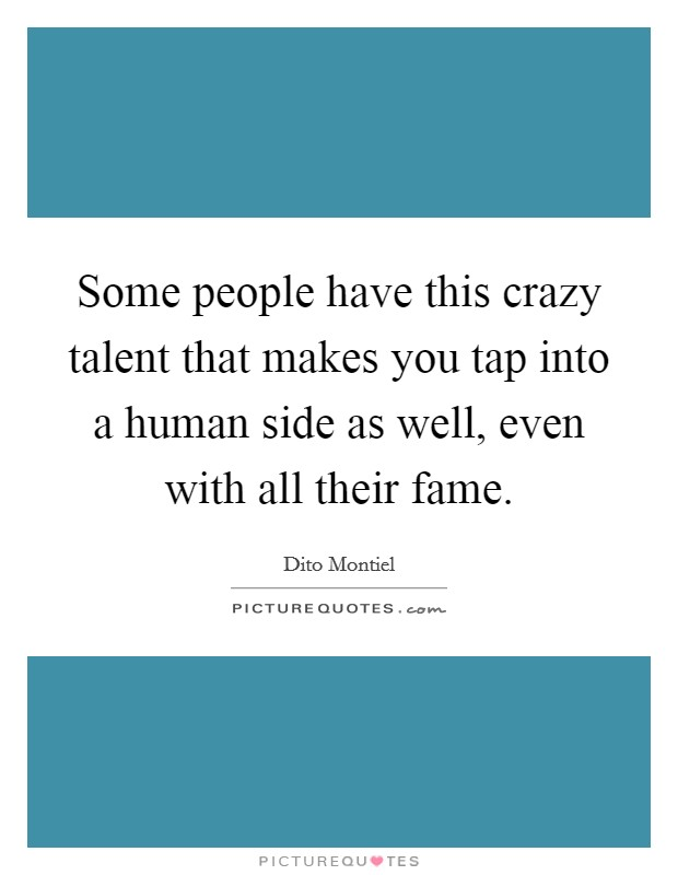 Some people have this crazy talent that makes you tap into a human side as well, even with all their fame Picture Quote #1