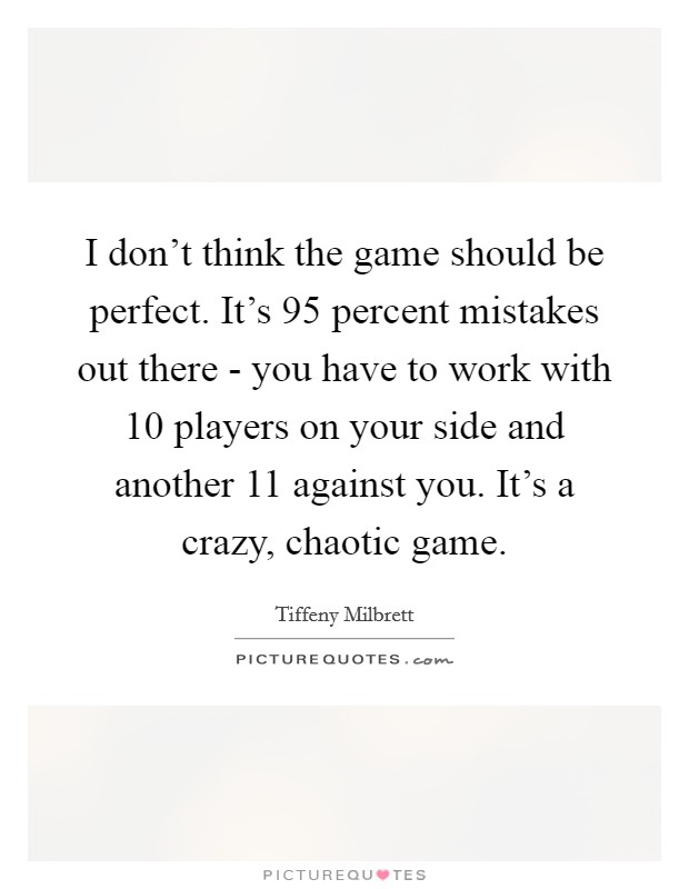 I don't think the game should be perfect. It's 95 percent mistakes out there - you have to work with 10 players on your side and another 11 against you. It's a crazy, chaotic game. Picture Quote #1