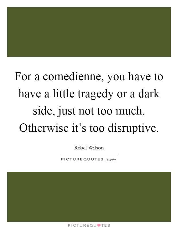 For a comedienne, you have to have a little tragedy or a dark side, just not too much. Otherwise it's too disruptive Picture Quote #1