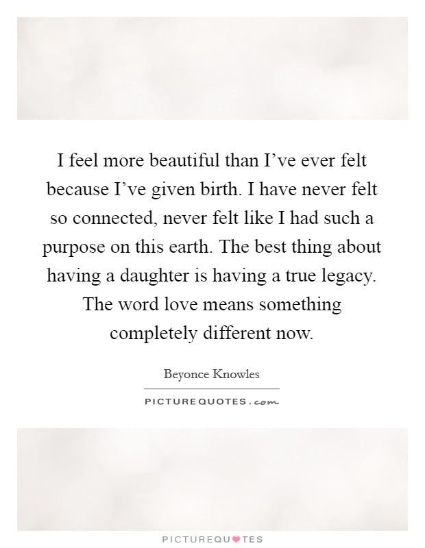 I feel more beautiful than I've ever felt because I've given birth. I have never felt so connected, never felt like I had such a purpose on this earth. The best thing about having a daughter is having a true legacy. The word love means something completely different now Picture Quote #1