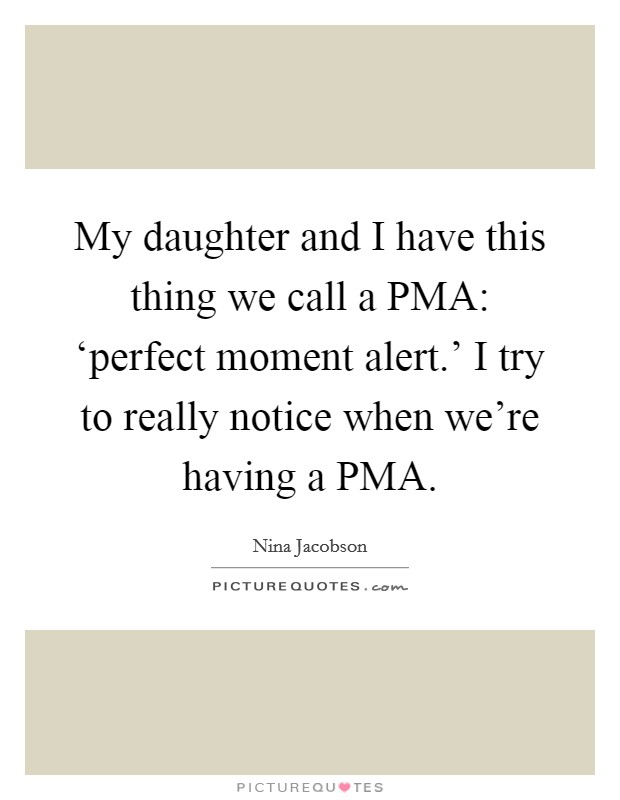 My daughter and I have this thing we call a PMA: 'perfect moment alert.' I try to really notice when we're having a PMA Picture Quote #1