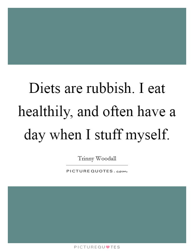 Diets are rubbish. I eat healthily, and often have a day when I stuff myself Picture Quote #1