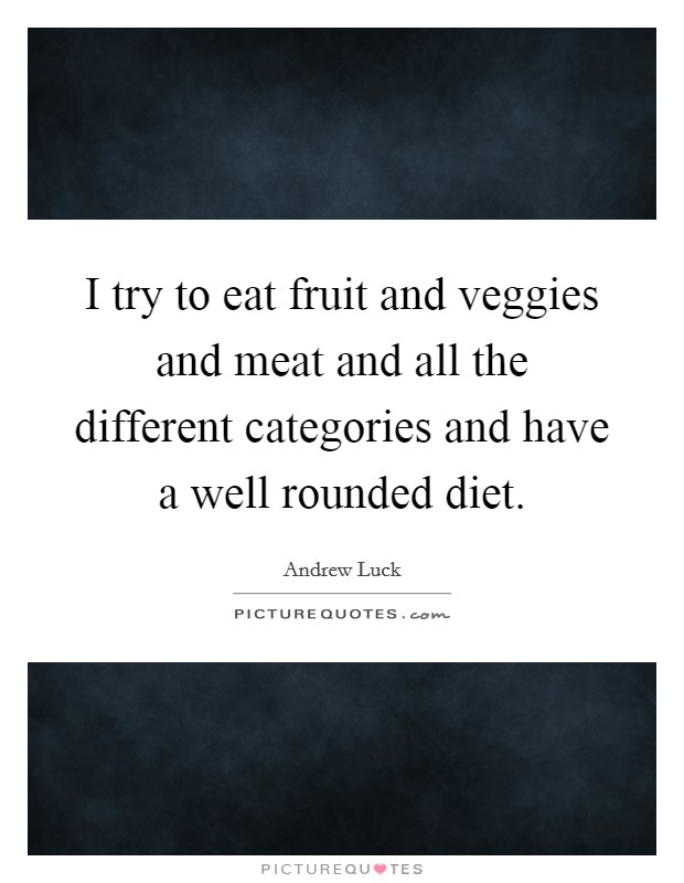 I try to eat fruit and veggies and meat and all the different categories and have a well rounded diet Picture Quote #1