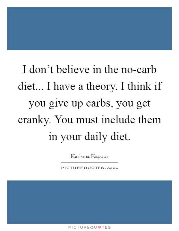 I don't believe in the no-carb diet... I have a theory. I think if you give up carbs, you get cranky. You must include them in your daily diet Picture Quote #1
