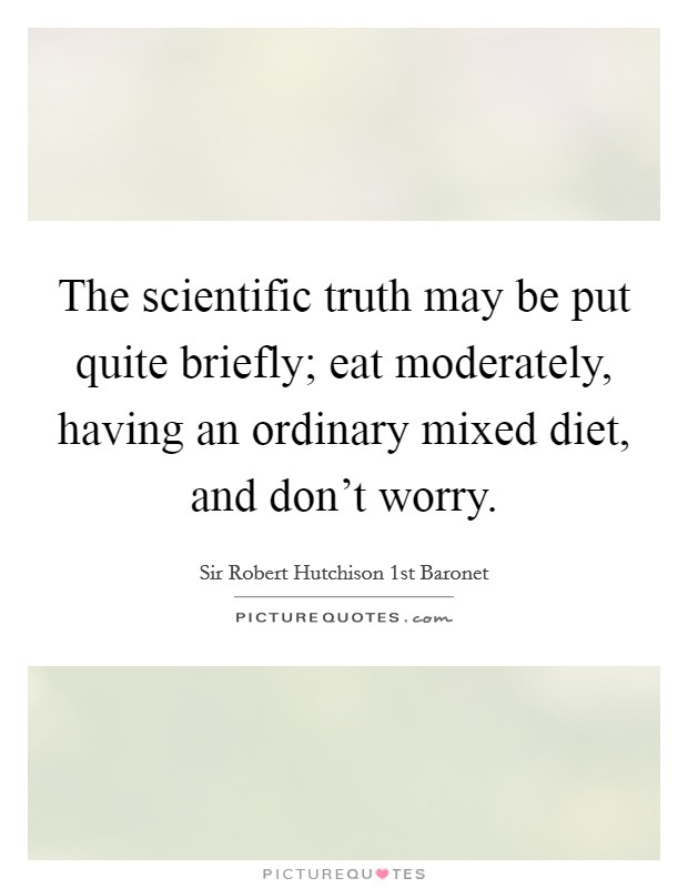 The scientific truth may be put quite briefly; eat moderately, having an ordinary mixed diet, and don't worry Picture Quote #1