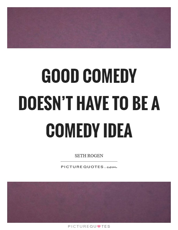 Good comedy doesn't have to be a comedy idea Picture Quote #1