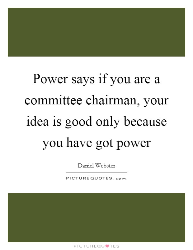 Power says if you are a committee chairman, your idea is good only because you have got power Picture Quote #1