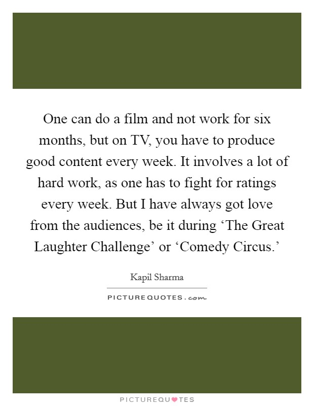 One can do a film and not work for six months, but on TV, you have to produce good content every week. It involves a lot of hard work, as one has to fight for ratings every week. But I have always got love from the audiences, be it during 'The Great Laughter Challenge' or 'Comedy Circus.' Picture Quote #1