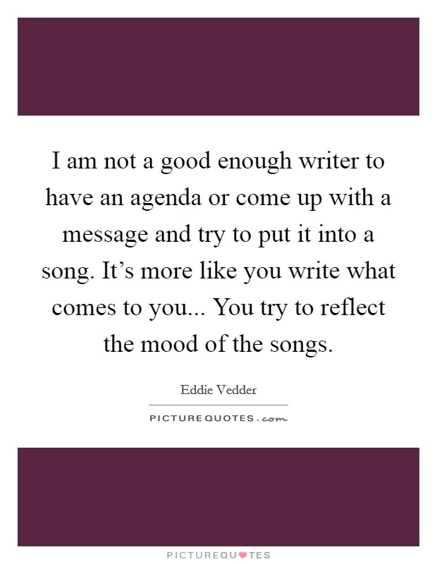 I am not a good enough writer to have an agenda or come up with a message and try to put it into a song. It's more like you write what comes to you... You try to reflect the mood of the songs Picture Quote #1