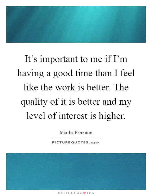 It's important to me if I'm having a good time than I feel like the work is better. The quality of it is better and my level of interest is higher Picture Quote #1