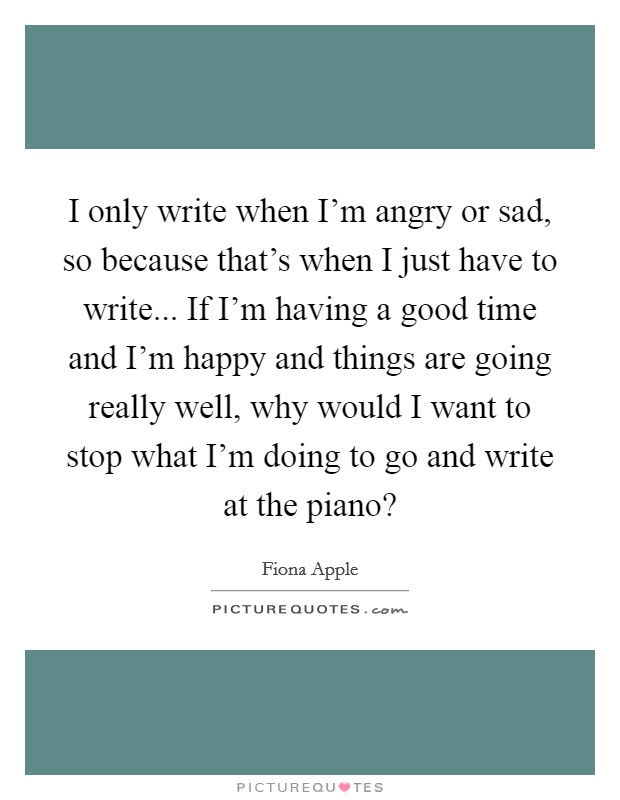 I only write when I'm angry or sad, so because that's when I just have to write... If I'm having a good time and I'm happy and things are going really well, why would I want to stop what I'm doing to go and write at the piano? Picture Quote #1