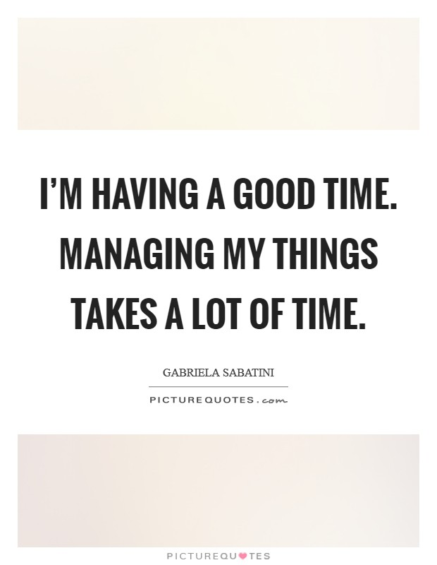 I'm having a good time. Managing my things takes a lot of time Picture Quote #1
