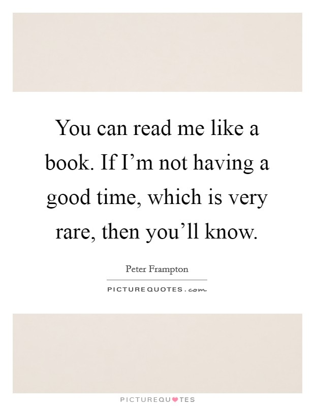 You can read me like a book. If I'm not having a good time, which is very rare, then you'll know Picture Quote #1