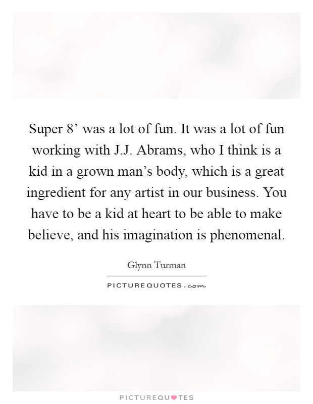 Super 8' was a lot of fun. It was a lot of fun working with J.J. Abrams, who I think is a kid in a grown man's body, which is a great ingredient for any artist in our business. You have to be a kid at heart to be able to make believe, and his imagination is phenomenal Picture Quote #1