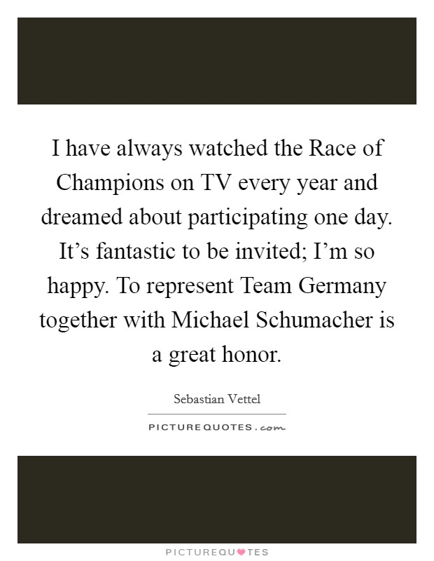 I have always watched the Race of Champions on TV every year and dreamed about participating one day. It's fantastic to be invited; I'm so happy. To represent Team Germany together with Michael Schumacher is a great honor Picture Quote #1