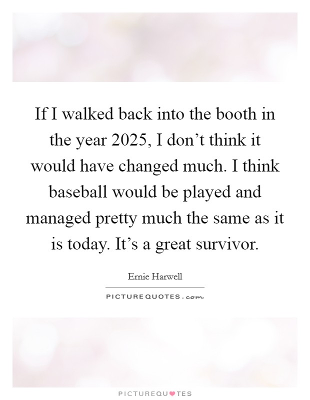 If I walked back into the booth in the year 2025, I don't think it would have changed much. I think baseball would be played and managed pretty much the same as it is today. It's a great survivor Picture Quote #1