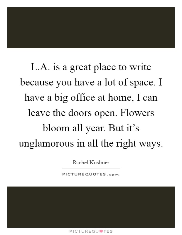 L.A. is a great place to write because you have a lot of space. I have a big office at home, I can leave the doors open. Flowers bloom all year. But it's unglamorous in all the right ways Picture Quote #1