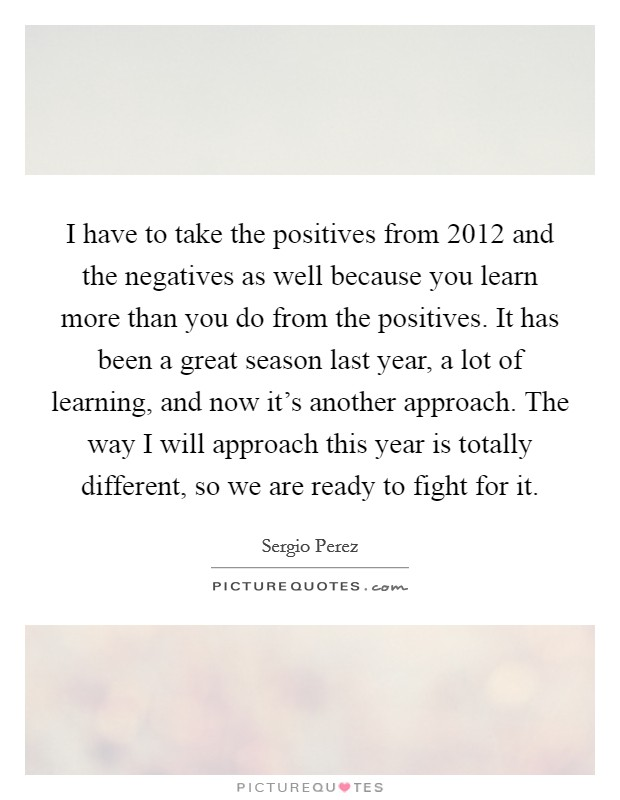 I have to take the positives from 2012 and the negatives as well because you learn more than you do from the positives. It has been a great season last year, a lot of learning, and now it's another approach. The way I will approach this year is totally different, so we are ready to fight for it Picture Quote #1