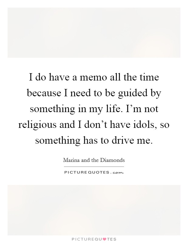 I do have a memo all the time because I need to be guided by something in my life. I'm not religious and I don't have idols, so something has to drive me Picture Quote #1