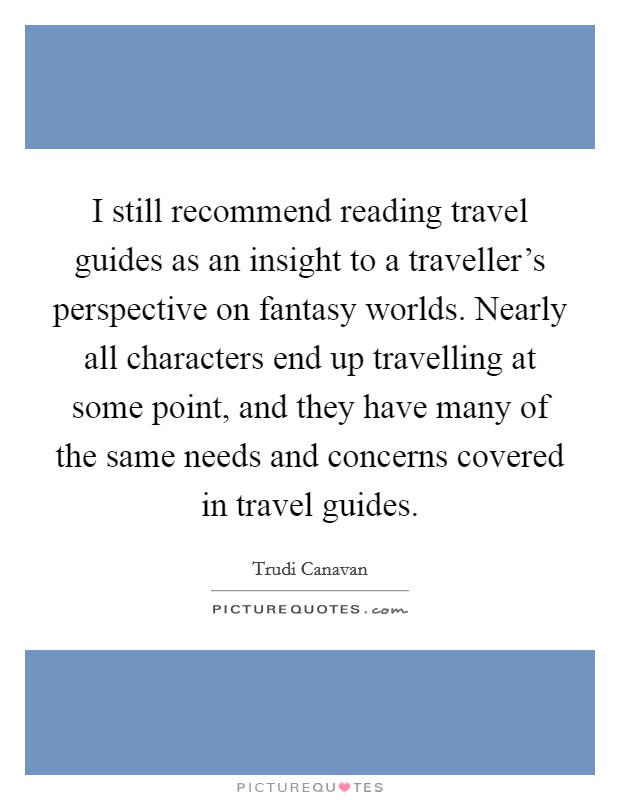 I still recommend reading travel guides as an insight to a traveller's perspective on fantasy worlds. Nearly all characters end up travelling at some point, and they have many of the same needs and concerns covered in travel guides. Picture Quote #1