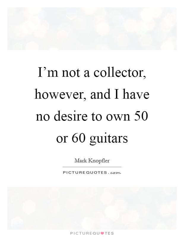I'm not a collector, however, and I have no desire to own 50 or 60 guitars Picture Quote #1