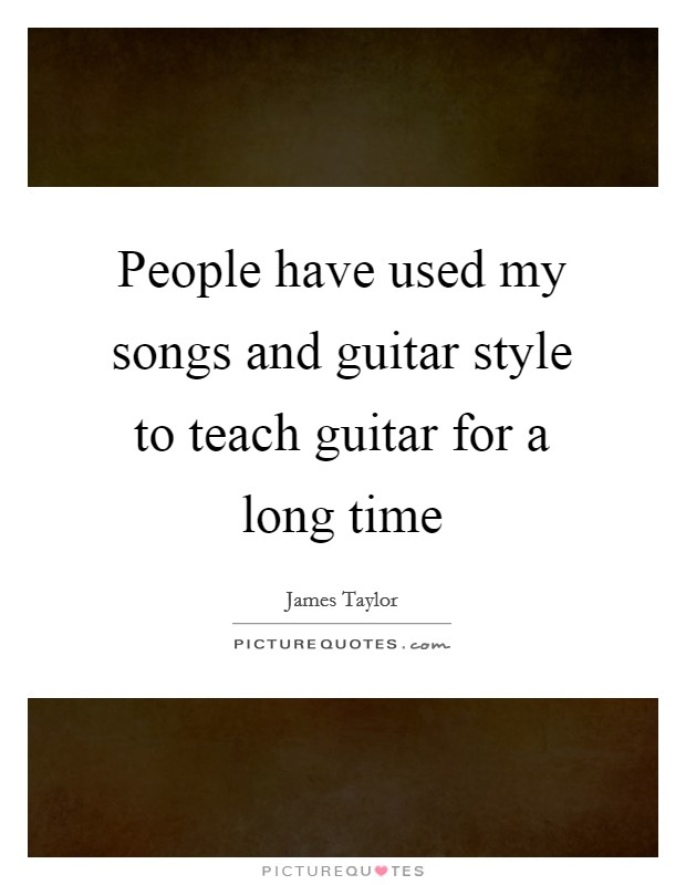 People have used my songs and guitar style to teach guitar for a long time Picture Quote #1