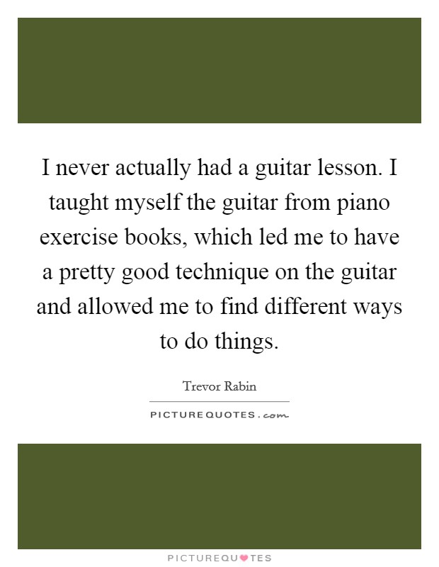 I never actually had a guitar lesson. I taught myself the guitar from piano exercise books, which led me to have a pretty good technique on the guitar and allowed me to find different ways to do things. Picture Quote #1