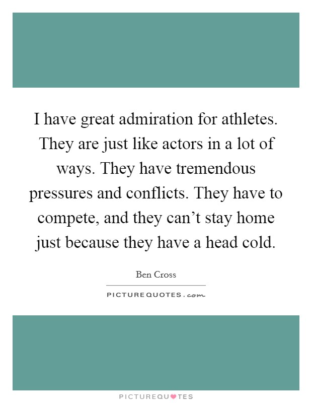 I have great admiration for athletes. They are just like actors in a lot of ways. They have tremendous pressures and conflicts. They have to compete, and they can't stay home just because they have a head cold Picture Quote #1