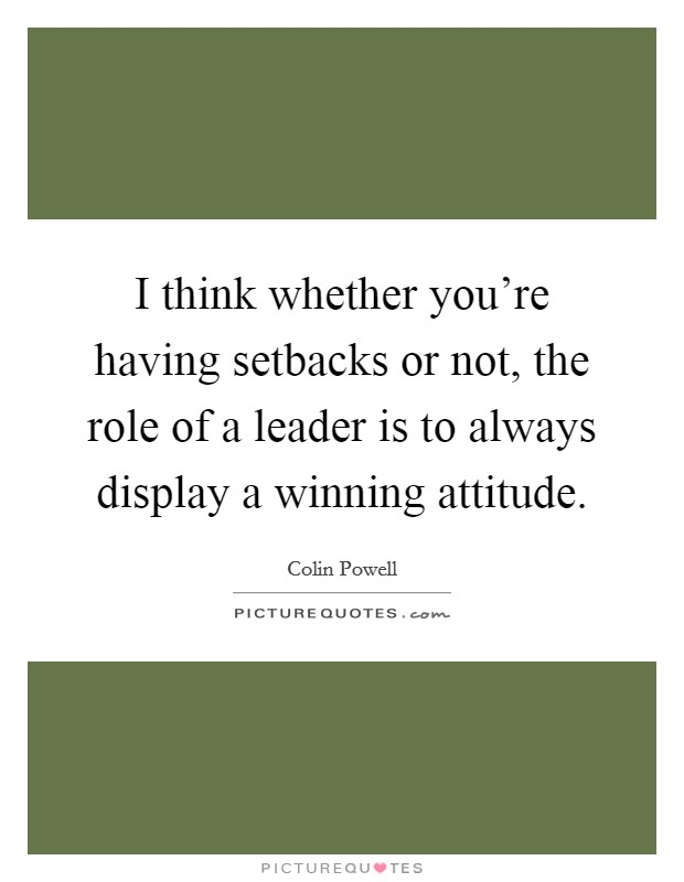 I think whether you're having setbacks or not, the role of a leader is to always display a winning attitude Picture Quote #1