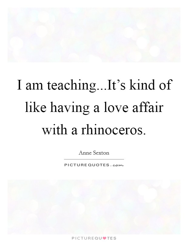 I am teaching...It's kind of like having a love affair with a rhinoceros Picture Quote #1