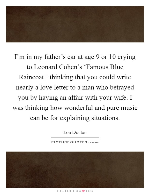 I'm in my father's car at age 9 or 10 crying to Leonard Cohen's 'Famous Blue Raincoat,' thinking that you could write nearly a love letter to a man who betrayed you by having an affair with your wife. I was thinking how wonderful and pure music can be for explaining situations Picture Quote #1