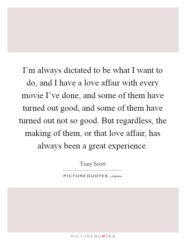 I'm always dictated to be what I want to do, and I have a love affair with every movie I've done, and some of them have turned out good, and some of them have turned out not so good. But regardless, the making of them, or that love affair, has always been a great experience Picture Quote #1