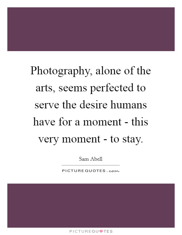 Photography, alone of the arts, seems perfected to serve the desire humans have for a moment - this very moment - to stay Picture Quote #1