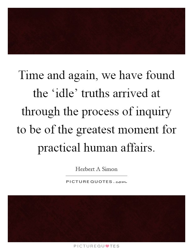 Time and again, we have found the 'idle' truths arrived at through the process of inquiry to be of the greatest moment for practical human affairs Picture Quote #1