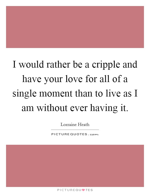 I would rather be a cripple and have your love for all of a single moment than to live as I am without ever having it Picture Quote #1