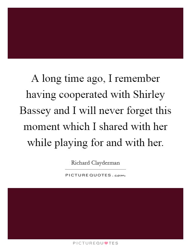 A long time ago, I remember having cooperated with Shirley Bassey and I will never forget this moment which I shared with her while playing for and with her Picture Quote #1