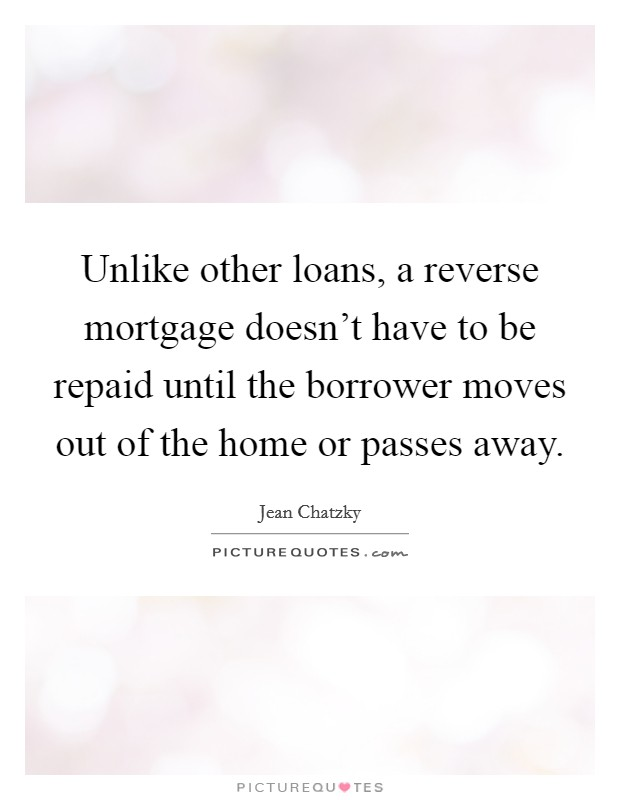 Unlike other loans, a reverse mortgage doesn't have to be repaid until the borrower moves out of the home or passes away Picture Quote #1