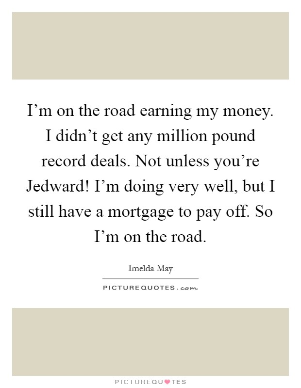 I'm on the road earning my money. I didn't get any million pound record deals. Not unless you're Jedward! I'm doing very well, but I still have a mortgage to pay off. So I'm on the road Picture Quote #1