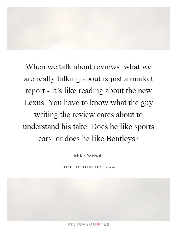 When we talk about reviews, what we are really talking about is just a market report - it's like reading about the new Lexus. You have to know what the guy writing the review cares about to understand his take. Does he like sports cars, or does he like Bentleys? Picture Quote #1